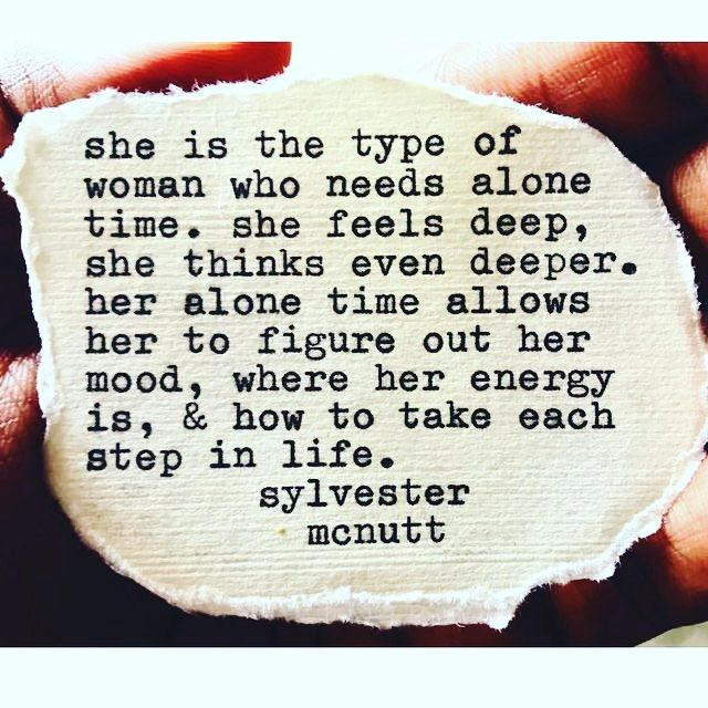 She is the type of woman who needs alone time. She feels deep, she thinks even deeper. Her alone time allows her to figure out her mood, where her energy is, and how to take each step in life. Sylvester Mcnutt