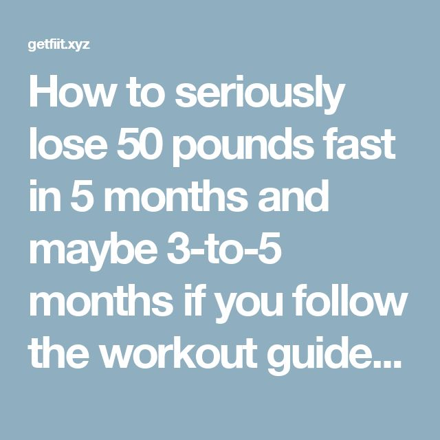 How to seriously lose 50 pounds fast in 5 months and maybe 3-to-5 months if you follow the workout guide. – Get Fit