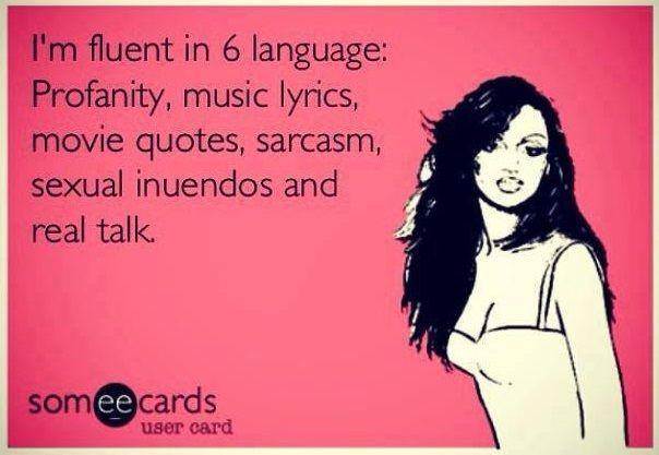 Fluent in six languages ... profanity, music lyrics, movie quotes, sarcasm, sexual innuendos and real talk  :-)