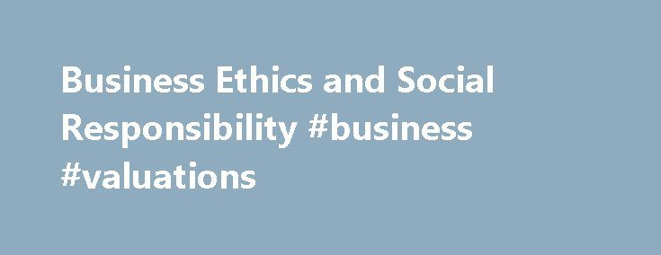 Business Ethics and Social Responsibility #business #valuations http://bank.remmont.com/business-ethics-and-social-responsibility-business-valuations/  #business ethics # Business Ethics and Social Responsibility Also See the Library's Blog Related to Ethics and Social Responsibility In addition to the articles on this current page, also see the following blog that has posts related to Ethics and Social Responsibility. Scan down the blog's page to see various posts. Also see the section ……