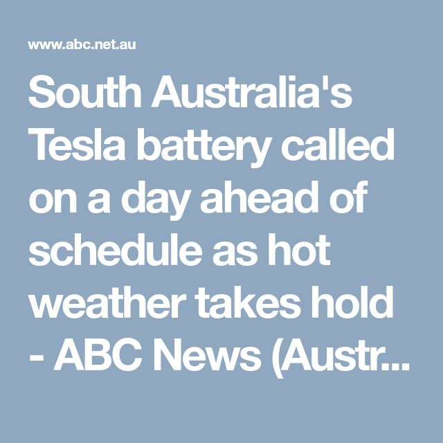 South Australia's Tesla battery called on a day ahead of schedule as hot weather takes hold - ABC News (Australian Broadcasting Corporation)