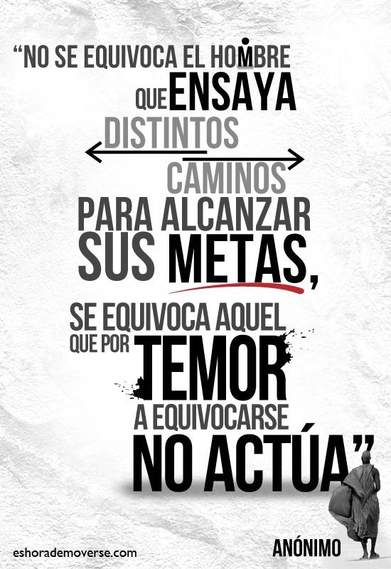 """""""No se equivoca el hombre que ensaya distintos caminos para alcanzar sus metas, se equivoca el que por temor a equivocarse, no camina"""""""