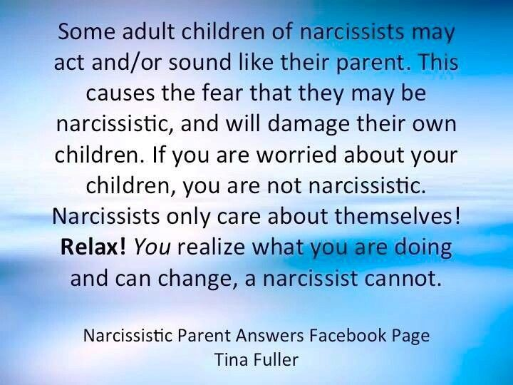 Some adult children of narcissists may act and/or sound like their parent. This causes the fear that they may be narcissistic & will damage their own children. If you are worried about your children, you are not narcissistic. Narcissists only care about themselves! Relax! You realize what you are doing & can change, a narcissist cannot.