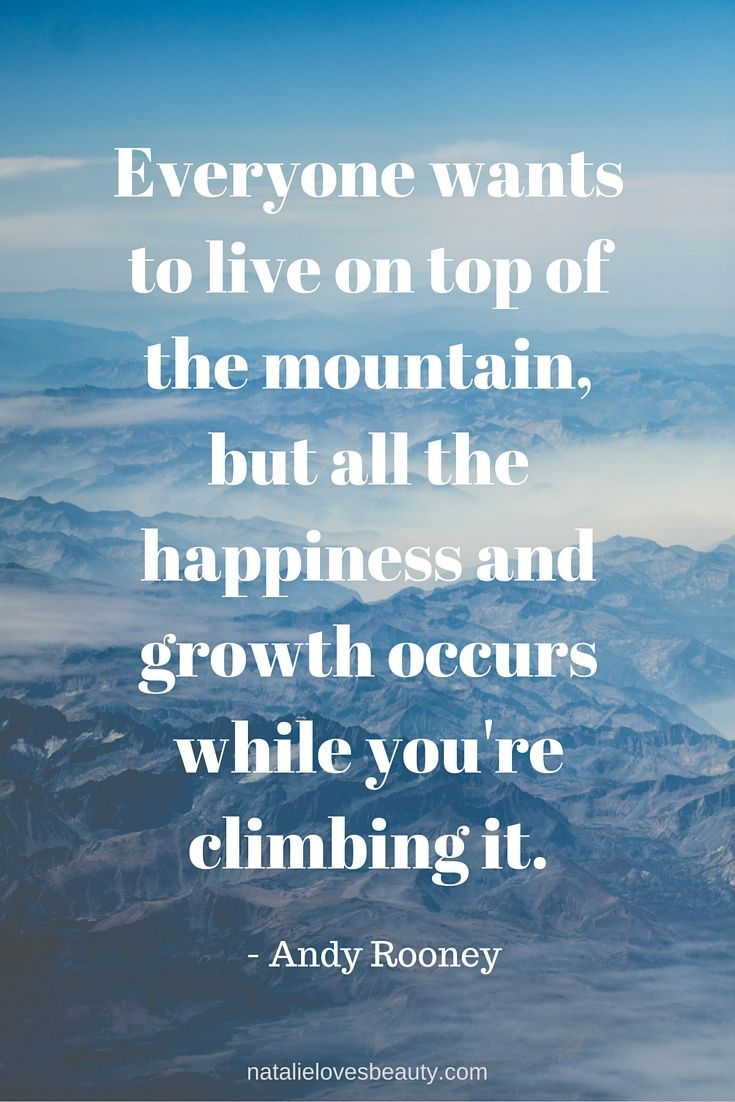 """""""Everyone wants to live on top of the mountain, but all the happiness and growth occurs while you're climbing it."""" - Andy Rooney"""