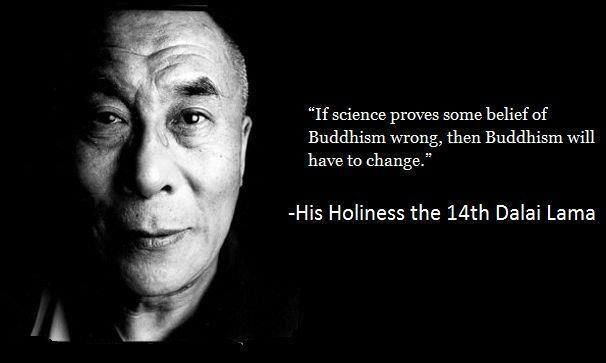 """""""If science proves some belief of Buddhism wrong, then Buddhism will have to change."""" - His Holiness, the 14th Dalai Lama (born Tenzin Gyatso)"""