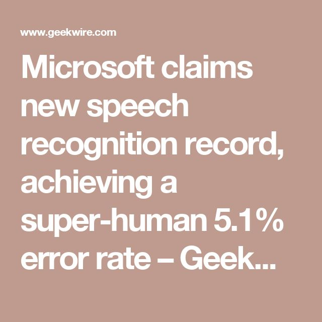Microsoft claims new speech recognition record, achieving a super-human 5.1% error rate – GeekWire