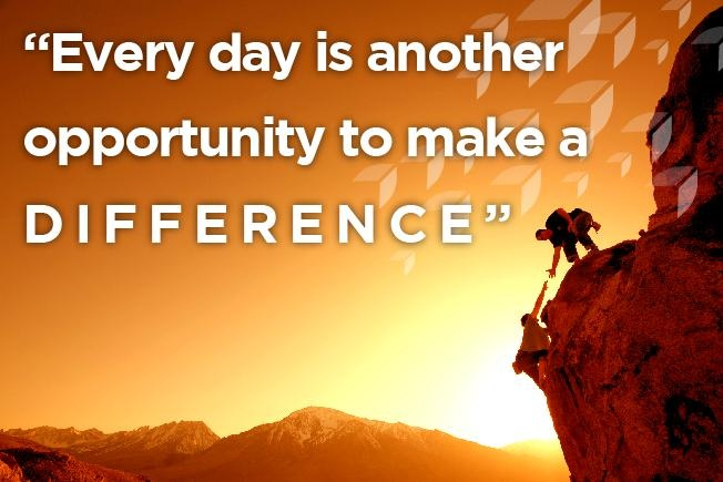 Every Day Is Another Opportunity To Make A Difference