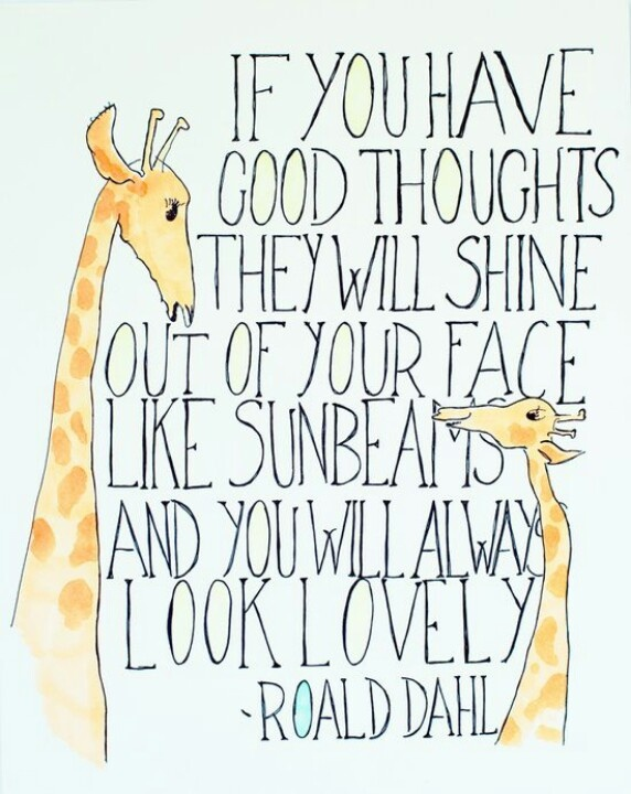 """""""If you have good thoughts, they will shine out of your face like sunbeams and you will always look lovely"""" - Roald Dahl"""