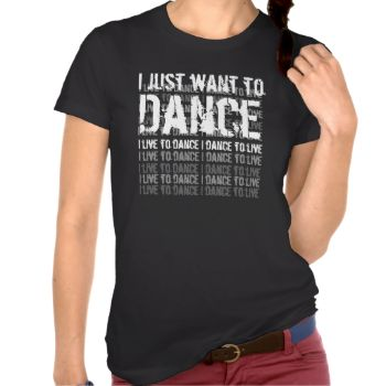 """Are you a dancer? Love dancing? Or have a dancer friend? Than this t-shirt might be """"just right!"""" This shirt says - I just want to dance - I live to dance - I dance to live - All text is customizable, so you can say...whatever! #black #trendy #funny #funny #t-shirt #sayings #reunion #2012 #2013 #2014 #2015 #contemporary #tshirt #tees #attitude #t-shirt #stylish #tee #funny #sayings #black #and #white #grunge #gag #gift #family #family #reunion #2016 #2017 #2018 #2019 #2020 #custom #year ..."""