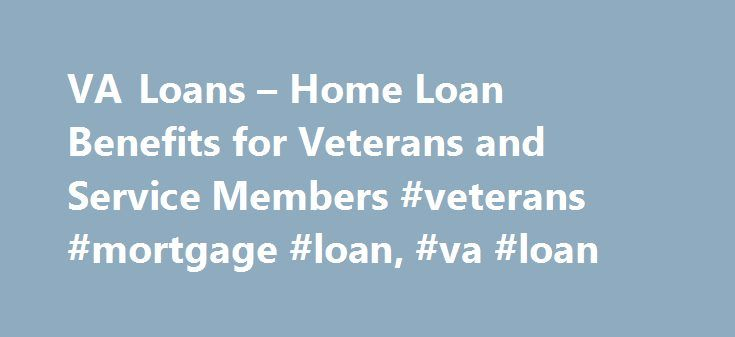 VA Loans – Home Loan Benefits for Veterans and Service Members #veterans #mortgage #loan, #va #loan http://florida.remmont.com/va-loans-home-loan-benefits-for-veterans-and-service-members-veterans-mortgage-loan-va-loan/  # Purchase or Refinance with Your VA Loan Benefits Understanding the VA Home Loan The VA Home Loan is a mortgage option – exclusively for veterans. service members and surviving spouses – that is guaranteed by the U.S. Department of Veterans Affairs and issued by approved…