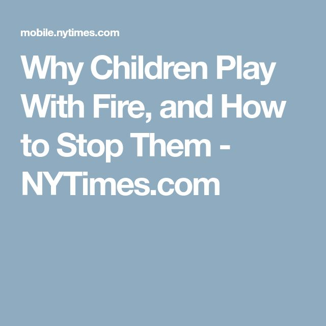 Why Children Play With Fire, and How to Stop Them - NYTimes.com