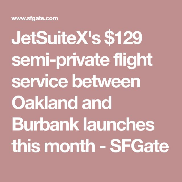 JetSuiteX's $129 semi-private flight service between Oakland and Burbank launches this month - SFGate