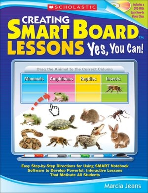 Creating Smart Board Lessons - Yes, You Can!: Easy Step-by-Step Directions for Using Smart Notebook Software to Develop Powerful, Interactive Lessons That Motivate All Students