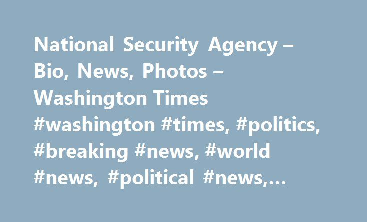 National Security Agency – Bio, News, Photos – Washington Times #washington #times, #politics, #breaking #news, #world #news, #political #news, #capitol #hill http://colorado.nef2.com/national-security-agency-bio-news-photos-washington-times-washington-times-politics-breaking-news-world-news-political-news-capitol-hill/  # Topic – National Security Agency The National Security Agency/Central Security Service (NSA/CSS) is a cryptologic intelligence agency of the United States Department of…