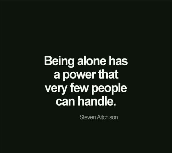 Being alone has a power that very few people can handle.