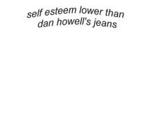 "This is the truth. Also, ""More useless than Dan Howell's belt."""