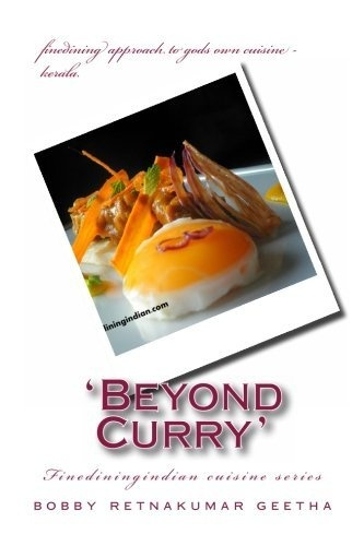 Beyond Curry: A fine dining version of gods own cuisine (Finedinigindian cuisine) (Volume 1) by Mr Bobby Retnakumar geetha, http://www.amazon.com/dp/1469960710/ref=cm_sw_r_pi_dp_T6RErb1DKVR9R