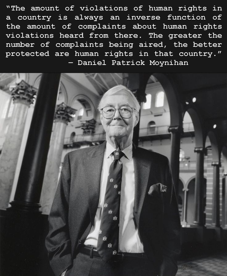 """""""The amount of violations of human rights in a country is always an inverse function of the amount of complaints about human rights violations heard from there. The greater the number of complaints being aired, the better protected are human rights in that country."""" ― Daniel Patrick Moynihan"""