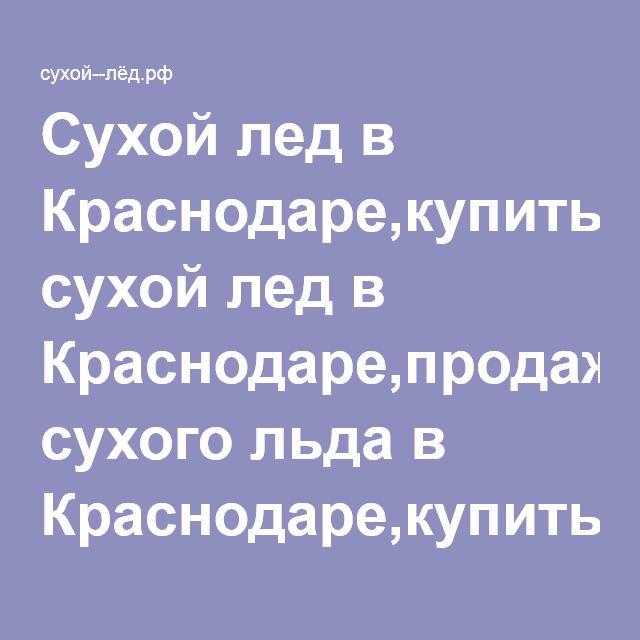 Сухой лед в Краснодаре,купить сухой лед в Краснодаре,продажа сухого льда в Краснодаре,купить сухой лед с доставкой в Краснодаре,сухой лед купить в Краснодаре,сухой лед с доставкой,где купить сухой лед,сухой лед цены в Краснодаре,сухой лёд в Краснодаре
