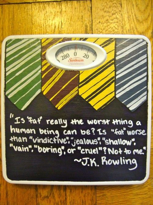 """This is brilliant.  Someone wrote J.K. Rowling's quotation about how """"Fat"""" is not the worst thing a human being can be on a scale."""