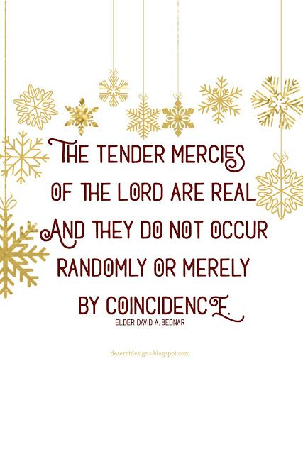 The Lord's tender mercies do not occur randomly or merely by coincidence. Faithfulness and obedience enable us to receive these important gifts and, frequently, the Lord's timing helps us to recognize them.