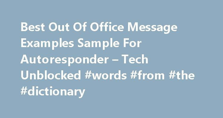 Best Out Of Office Message Examples Sample For Autoresponder – Tech Unblocked #words #from #the #dictionary http://reply.remmont.com/best-out-of-office-message-examples-sample-for-autoresponder-tech-unblocked-words-from-the-dictionary/  Tech Unblocked Final verdict on best Messages of Out Of Office Guys these are some best examples of Out Of Office message, You can add more words and also can short words. But better if you will use short and easy understandable words, You can add your own…