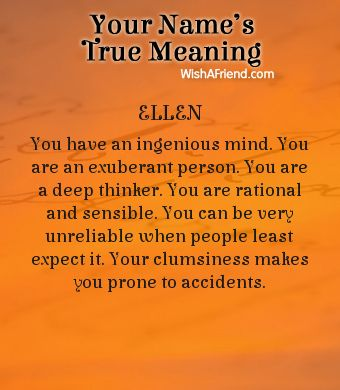 True meaning of Ellen  You have an ingenious mind. You are an exuberant person. You are a deep thinker. You are rational and sensible. You can be very unreliable when people least expect it. Your clumsiness makes you prone to accidents.