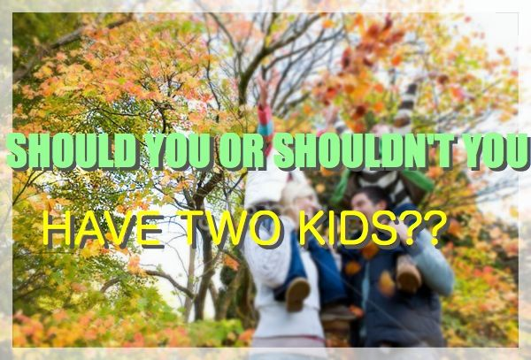 SHOULD OR SHOULD'NT YOU HAVE TWO KIDS?