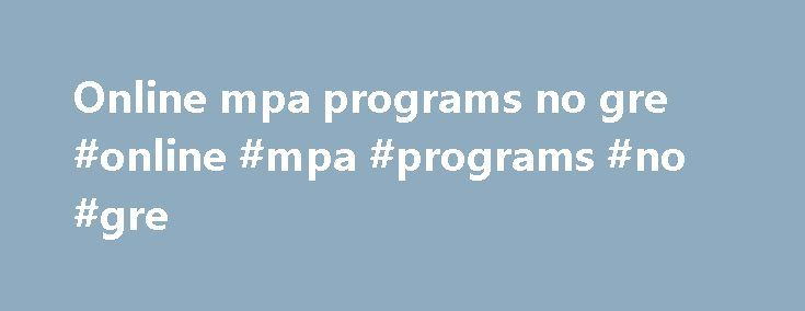 Online mpa programs no gre #online #mpa #programs #no #gre http://illinois.nef2.com/online-mpa-programs-no-gre-online-mpa-programs-no-gre/  # NYU Stern School of Business No Longer Requires GMAT or GRE for Executive MBA Program March 3, 2011 New York University Stern School of Business will no longer require Graduate Management Admission Test (GMAT) or Graduate Record Exam (GRE) test scores from candidates applying to its Executive MBA program, effective immediately. Applicants will still…