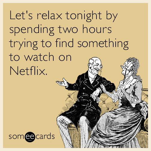 Let's relax tonight by spending two hours trying to find something to watch on Netflix.