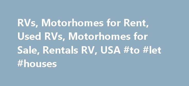 RVs, Motorhomes for Rent, Used RVs, Motorhomes for Sale, Rentals RV, USA #to #let #houses http://rental.remmont.com/rvs-motorhomes-for-rent-used-rvs-motorhomes-for-sale-rentals-rv-usa-to-let-houses/  #rv rental # Rentals RV – RVs for sale in America, RV For Rent, Rent Motorhome Recreational Vehicles are the prime recreational materials and tools of the lives in this dynamic and dashing world. There are so many people who are getting the depression and stress problem due to continuous work…
