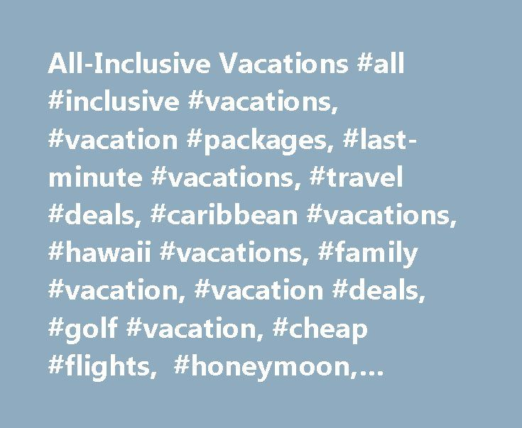 All-Inclusive Vacations #all #inclusive #vacations, #vacation #packages, #last-minute #vacations, #travel #deals, #caribbean #vacations, #hawaii #vacations, #family #vacation, #vacation #deals, #golf #vacation, #cheap #flights, #honeymoon, #mexico, #europe http://flight.remmont.com/all-inclusive-vacations-all-inclusive-vacations-vacation-packages-last-minute-vacations-travel-deals-caribbean-vacations-hawaii-vacations-family-vacation-vacation-deals-golf-4/  Sorry, we're no longer offering…