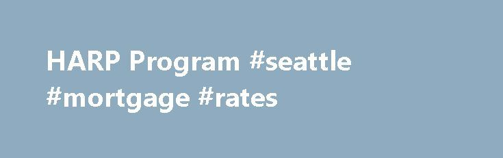 HARP Program #seattle #mortgage #rates http://mortgage.remmont.com/harp-program-seattle-mortgage-rates/  #harp mortgage program # Home Affordable Refinance Program (HARP) Refinance Your Home Under the HARP Program If you want to refinance, but may not qualify for a traditional refinancing loan due to the current value of your home, then the Home Affordable Refinance Program, or HARP, could be an appropriate option for you. The HARP program is a federally funded program designed to help…