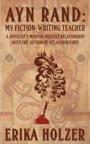 Ayn Rand - My Fiction-Writing Teacher by Erika Holzer
