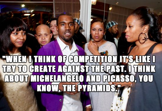 Actual Kanye West quote.   Nobody said he was bright