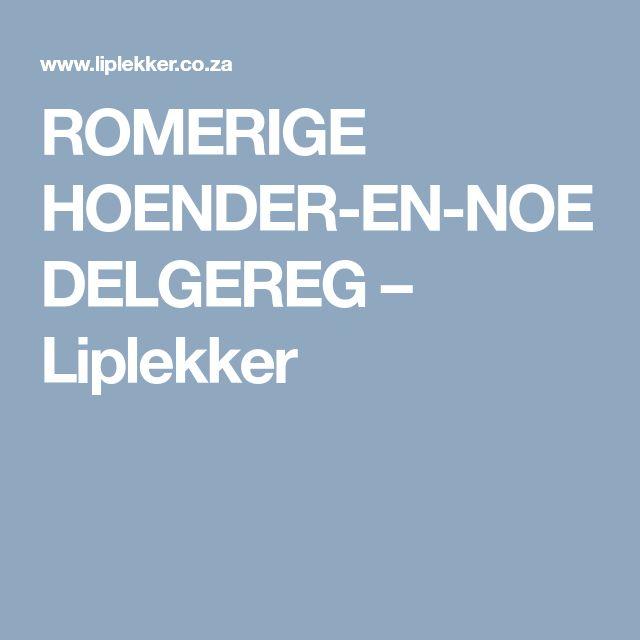 ROMERIGE HOENDER-EN-NOEDELGEREG – Liplekker