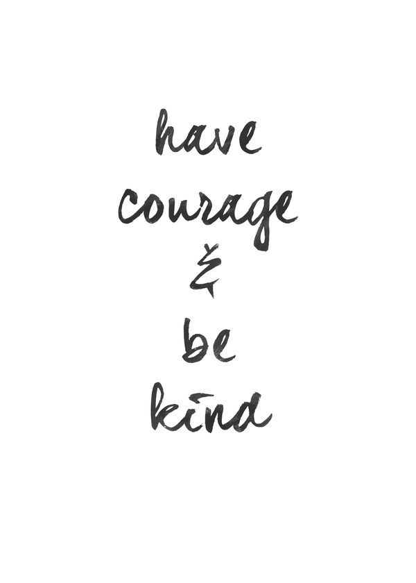 Have courage and be kind.  Be the change you want to see in the world. Quote. Inspire.