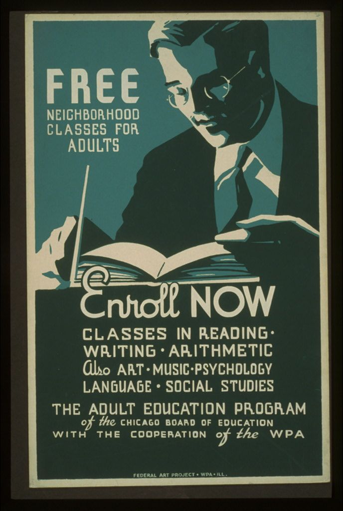 WPA poster, 1937. Announcing free education classes for adults, showing a man, wearing a suit, reading. Free neighborhood classes for adults. Enroll now. Classes in reading - writing - arithmetic. Also art - music - psychology - language - social studies. The Adult Education Program of the Chicago Board of Education with the cooperation of the WPA. Federal Art Project, WPA, [1937].
