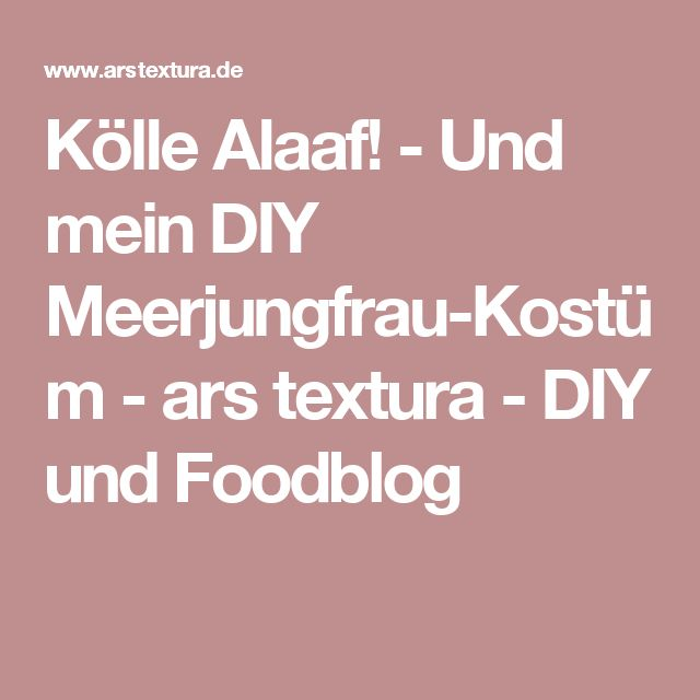 Kölle Alaaf! - Und mein DIY Meerjungfrau-Kostüm - ars textura - DIY und Foodblog