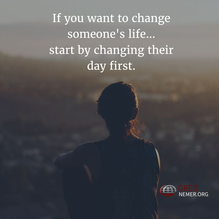 If you want to change someone's life, start by changing their day first.