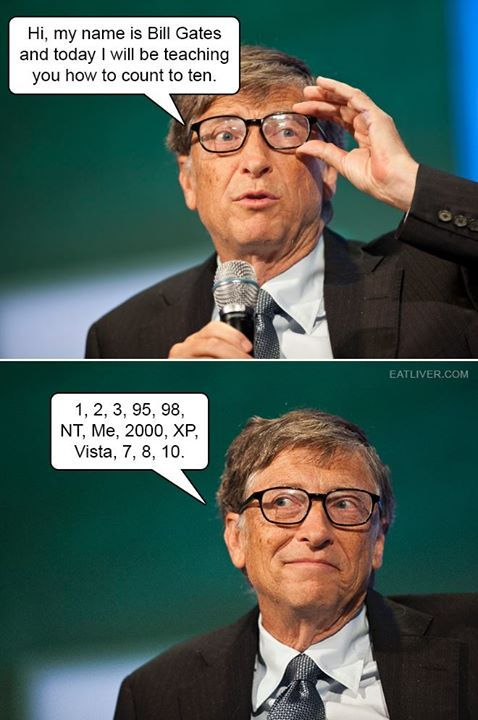 Hi, my name is Bill Gates and today I will be teaching you how to count to ten.  1, 2, 3, 95, 98, NT, Me, 2000, XP, Vista, 7, 8,10