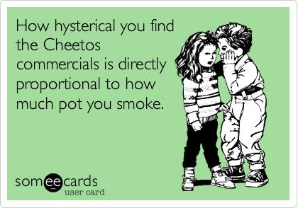 How hysterical you find the Cheetos commercials is directly proportional to how much pot you smoke.