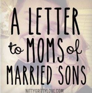 A must read: A Letter to Moms with Married Sons  This should also be titled: A letter to Moms with a son that has a long term girlfriend he will one day marry....:)