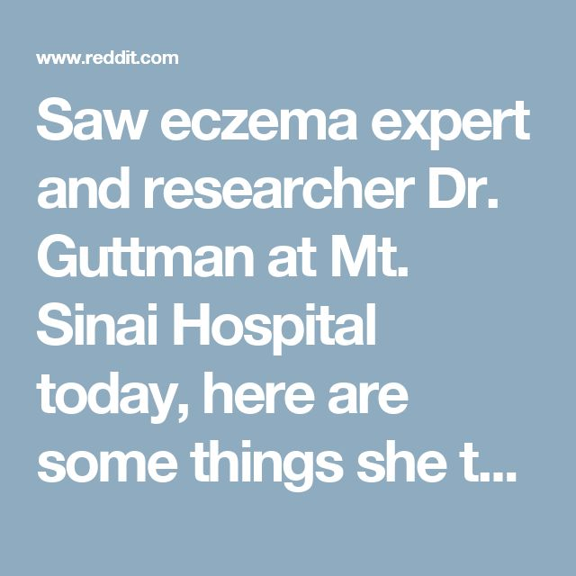 Saw eczema expert and researcher Dr. Guttman at Mt. Sinai Hospital today, here are some things she told me that might be useful. : eczema
