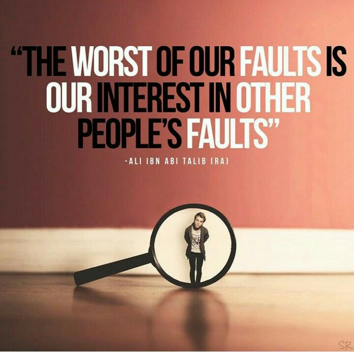 The worst of our faults is our interest in other people's faults. Ali Ibn Abi Talib r.a.