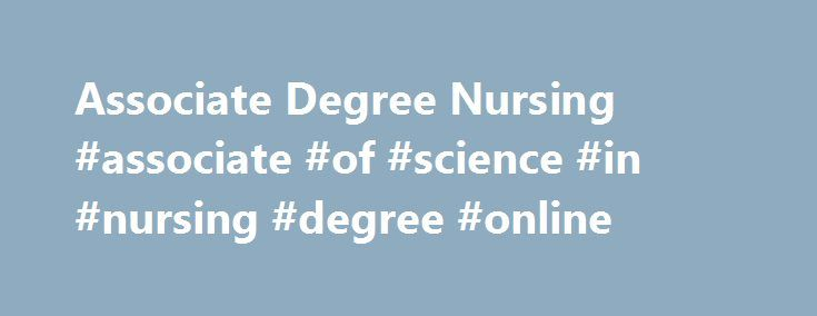 Associate Degree Nursing #associate #of #science #in #nursing #degree #online http://charlotte.remmont.com/associate-degree-nursing-associate-of-science-in-nursing-degree-online/  # Associate Degree Nursing The Christa A. Overcash Associate Degree Nursing curriculum provides knowledge, skills, and strategies necessary to integrate safety and quality into nursing care, to practice in a dynamic environment, and to meet individual needs which impact health, quality of life, and achievement of…