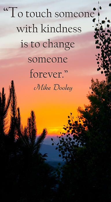 """""""To touch someone with kindness, is to change someone forever.""""  Mike Dooley"""