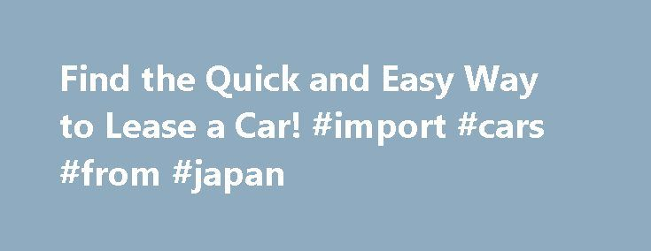 Find the Quick and Easy Way to Lease a Car! #import #cars #from #japan http://car.remmont.com/find-the-quick-and-easy-way-to-lease-a-car-import-cars-from-japan/  #lease a car # Find the Quick and Easy Way to Lease a Car! Auto Leasing- Find Top Lease Car Deals Save $1,000s. New Daily Offers 100% Free! Learning how to lease a car is a skill and requires a lot of careful consideration. We can help you find the best lease deal for the […]The post Find the Quick and Easy Way to Lease a Car…
