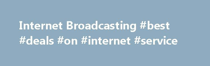 Internet Broadcasting #best #deals #on #internet #service http://internet.remmont.com/internet-broadcasting-best-deals-on-internet-service/  Comprehensive Solutions for Radio Broadcasters With virtually unlimited bandwidth, SurferNETWORK's industrial-strength Internet broadcast solutions offer the highest level of reliability at a price to meet your budget requirements All standard radio streaming features Custom mobile apps plus new and advanced features Fast and Easy to Get Started PC Swap…