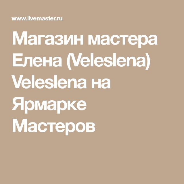 Магазин мастера Елена (Veleslena) Veleslena на Ярмарке Мастеров